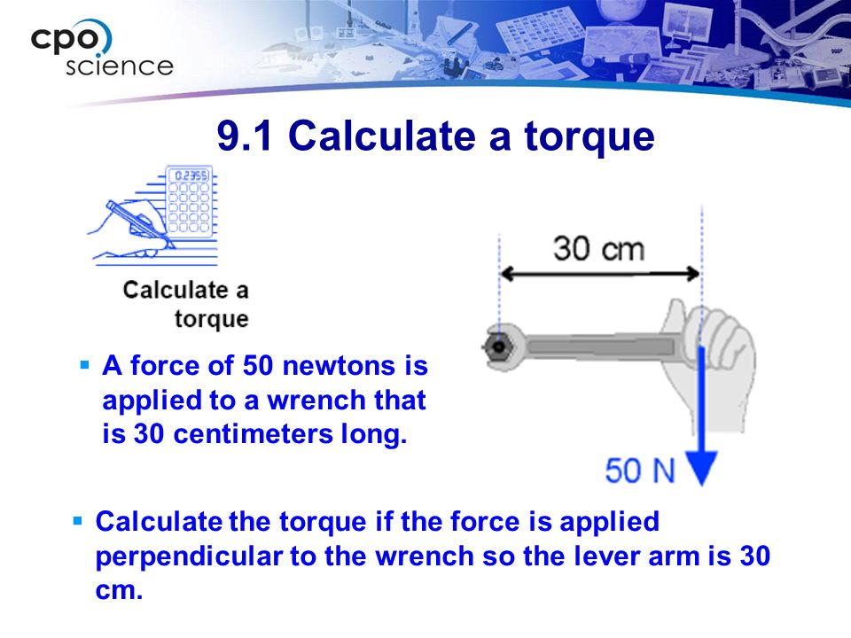 9.1 Calculate a torque A force of 50 newtons is applied to a wrench that is 30 centimeters long. Calculate the torque if the force is applied perpendi