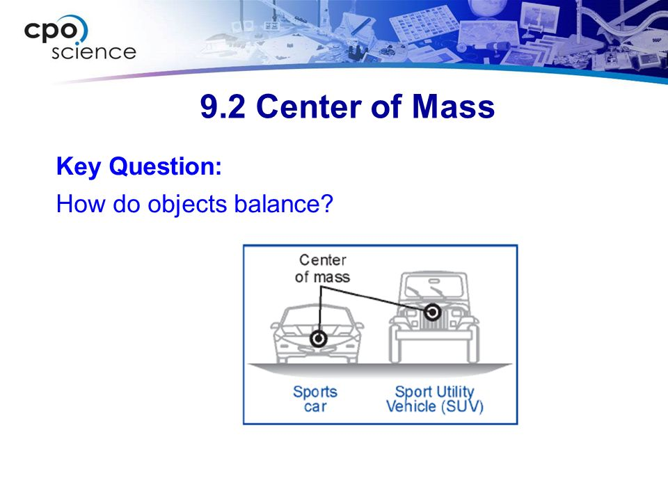 9.2 Center of Mass Key Question: How do objects balance?