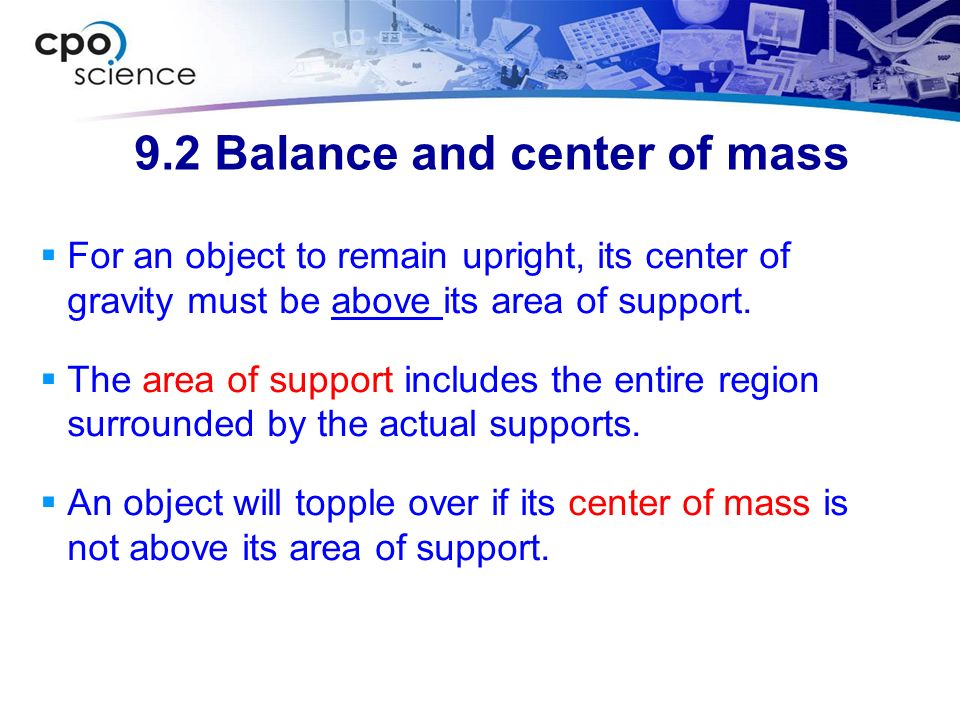 9.2 Balance and center of mass For an object to remain upright, its center of gravity must be above its area of support. The area of support includes