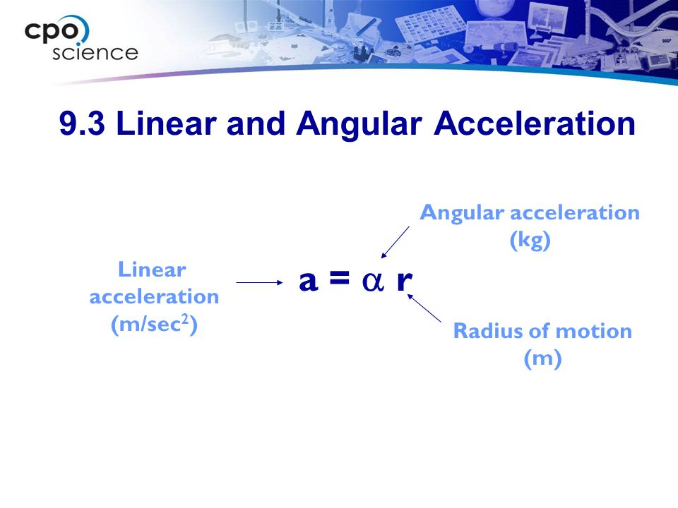 9.3 Linear and Angular Acceleration a = r Radius of motion (m) Linear acceleration (m/sec 2 ) Angular acceleration (kg)