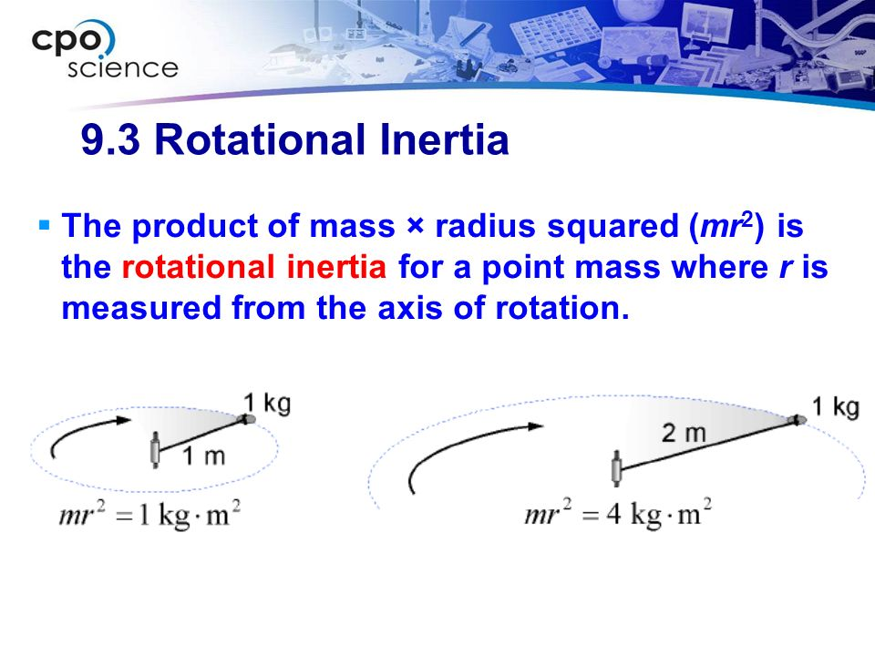 9.3 Rotational Inertia The product of mass × radius squared (mr 2 ) is the rotational inertia for a point mass where r is measured from the axis of ro