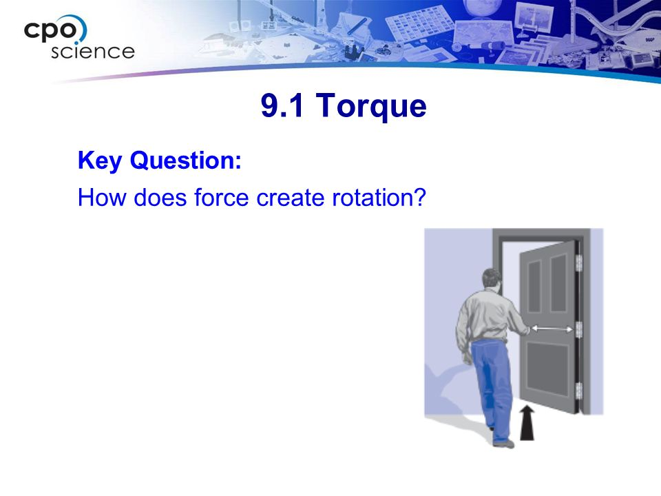 9.1 Torque A torque is an action that causes objects to rotate.