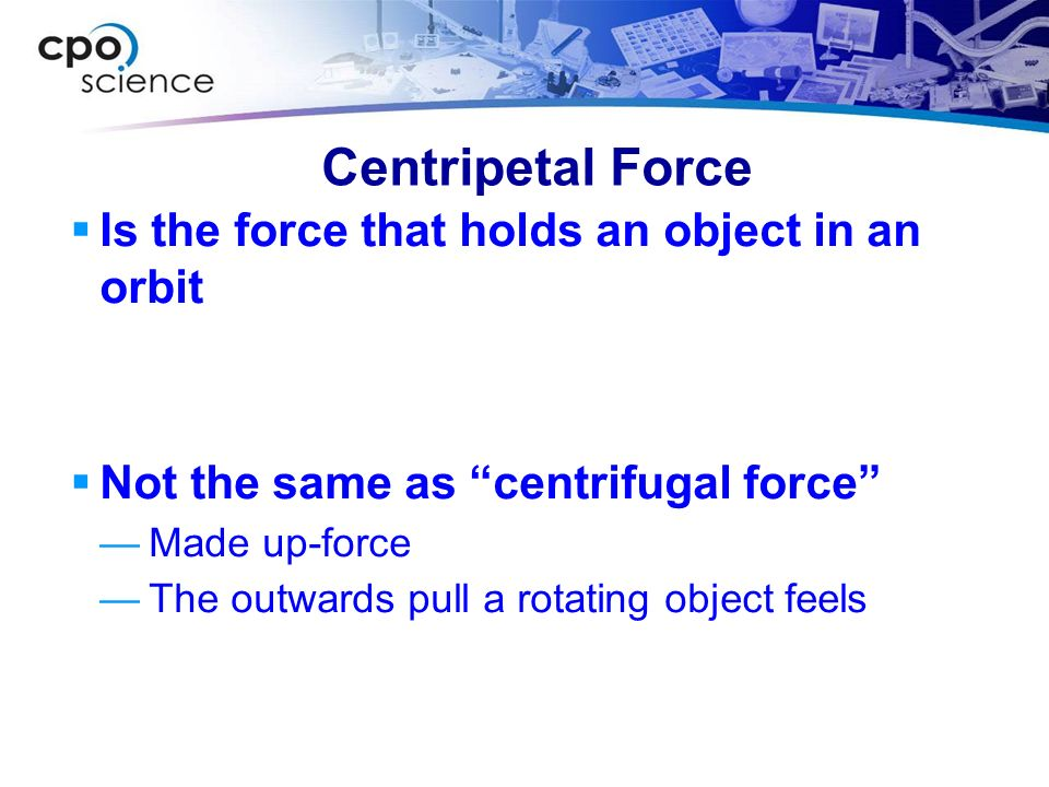 Centripetal Force Is the force that holds an object in an orbit Not the same as centrifugal force Made up-force The outwards pull a rotating object fe