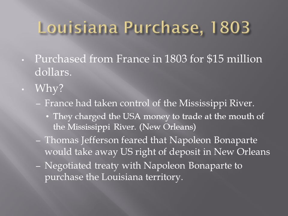 Purchased from France in 1803 for $15 million dollars. Why? – France had taken control of the Mississippi River. They charged the USA money to trade a