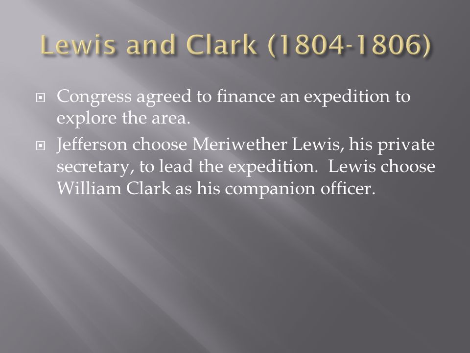 Congress agreed to finance an expedition to explore the area. Jefferson choose Meriwether Lewis, his private secretary, to lead the expedition. Lewis