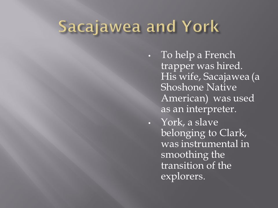 To help a French trapper was hired. His wife, Sacajawea (a Shoshone Native American) was used as an interpreter. York, a slave belonging to Clark, was
