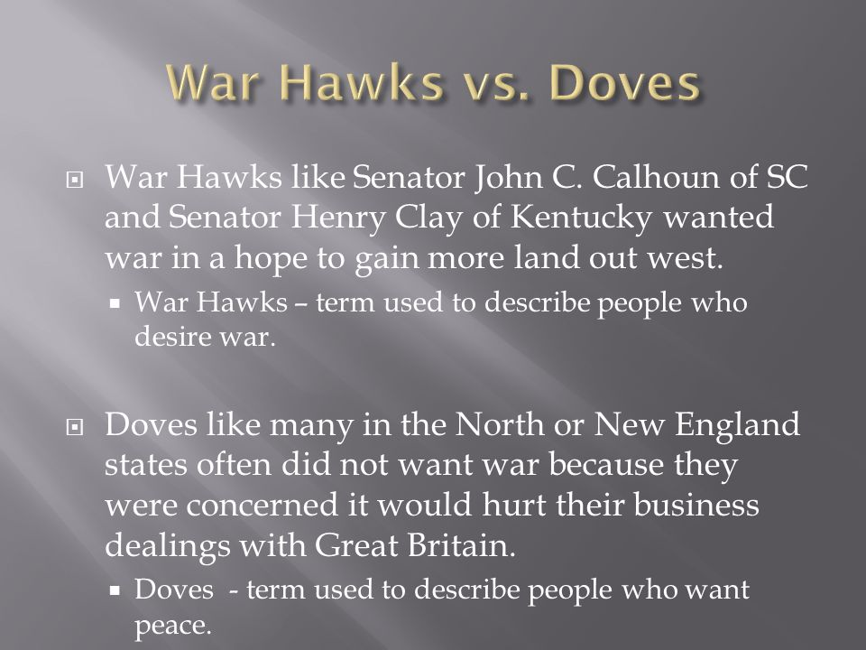 War Hawks like Senator John C. Calhoun of SC and Senator Henry Clay of Kentucky wanted war in a hope to gain more land out west. War Hawks – term used
