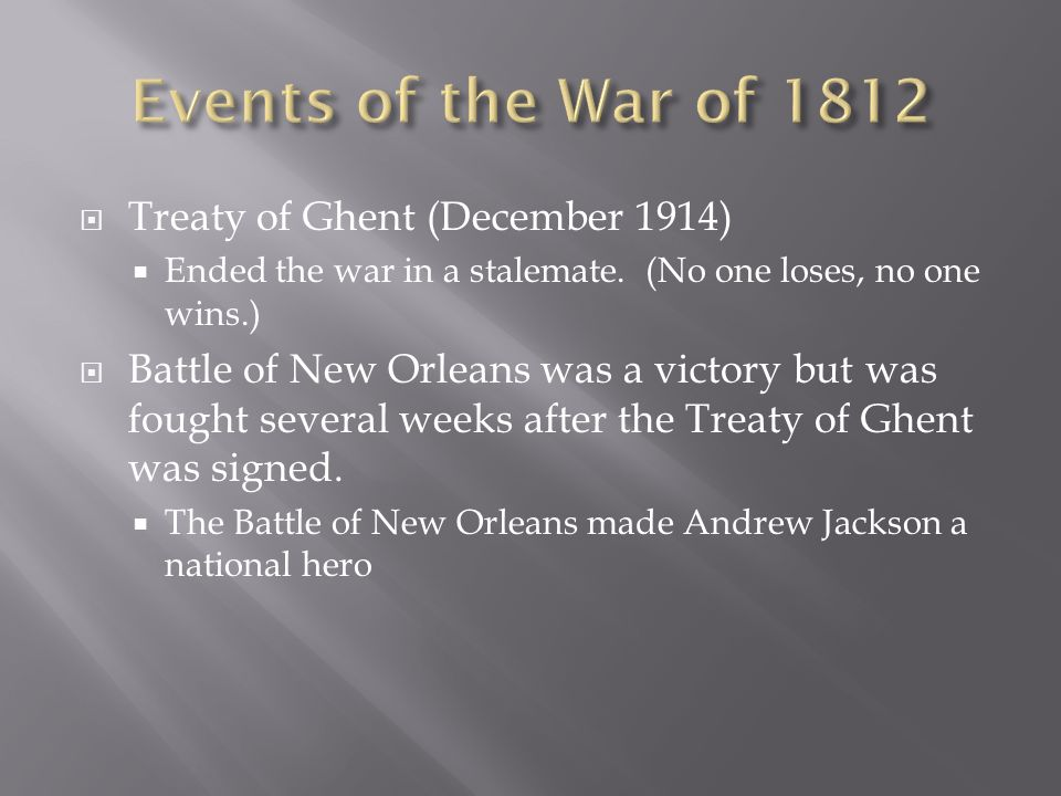 Treaty of Ghent (December 1914) Ended the war in a stalemate. (No one loses, no one wins.) Battle of New Orleans was a victory but was fought several