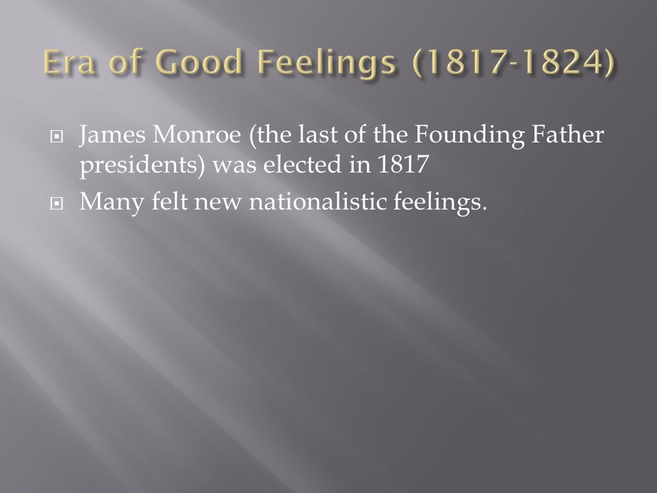 James Monroe (the last of the Founding Father presidents) was elected in 1817 Many felt new nationalistic feelings.