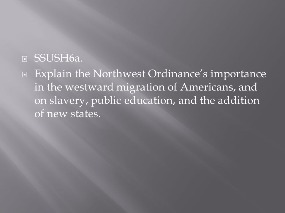 SSUSH6a. Explain the Northwest Ordinances importance in the westward migration of Americans, and on slavery, public education, and the addition of new