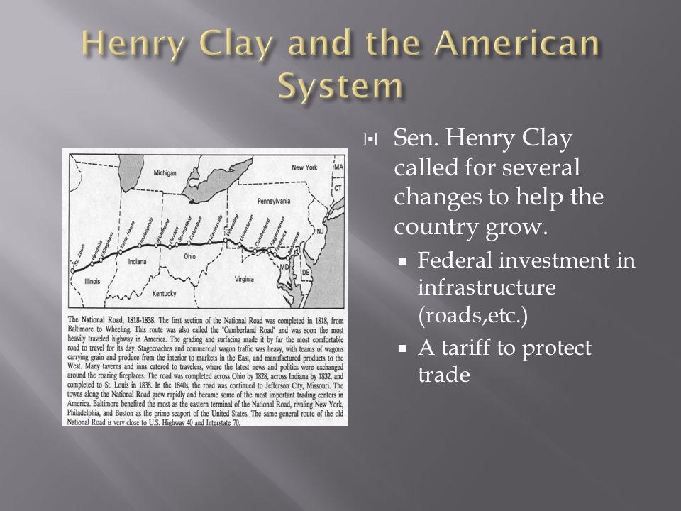 Sen. Henry Clay called for several changes to help the country grow. Federal investment in infrastructure (roads,etc.) A tariff to protect trade