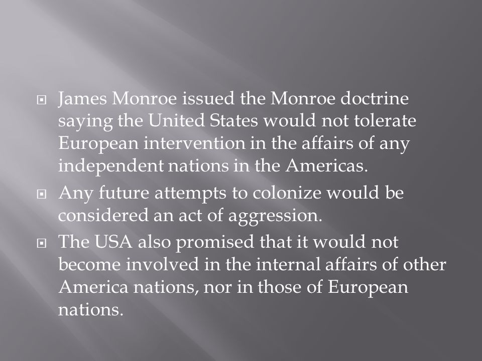 James Monroe issued the Monroe doctrine saying the United States would not tolerate European intervention in the affairs of any independent nations in