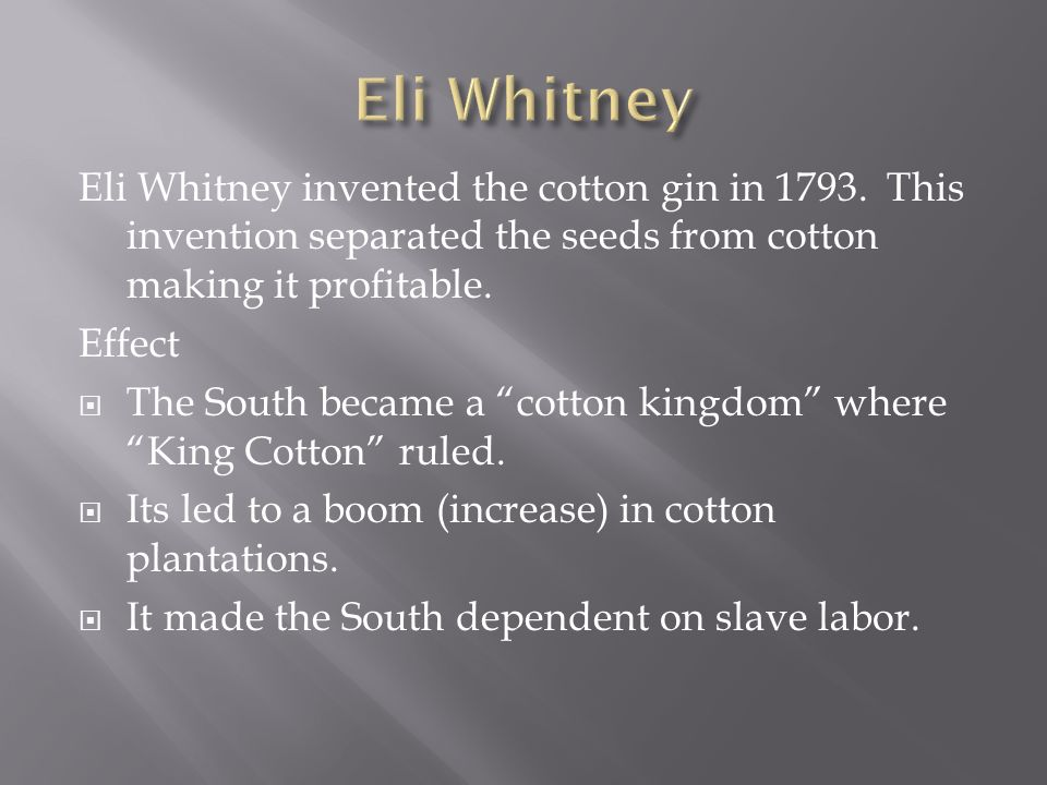 Eli Whitney invented the cotton gin in 1793. This invention separated the seeds from cotton making it profitable. Effect The South became a cotton kin
