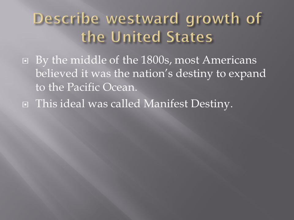 By the middle of the 1800s, most Americans believed it was the nations destiny to expand to the Pacific Ocean. This ideal was called Manifest Destiny.