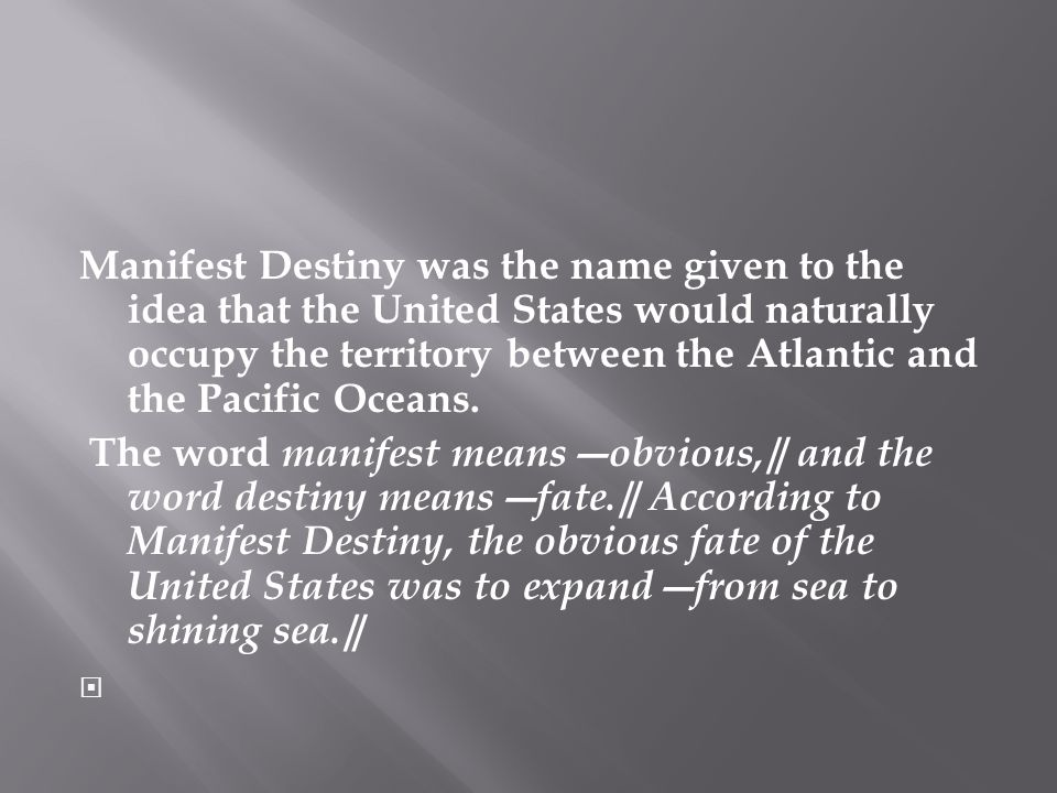 Manifest Destiny was the name given to the idea that the United States would naturally occupy the territory between the Atlantic and the Pacific Ocean