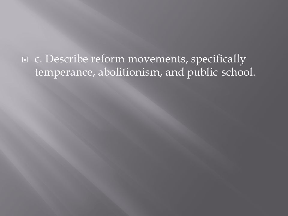 c. Describe reform movements, specifically temperance, abolitionism, and public school.