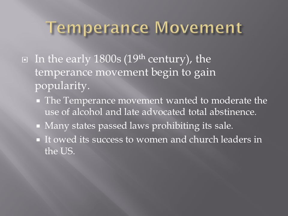 In the early 1800s (19 th century), the temperance movement begin to gain popularity. The Temperance movement wanted to moderate the use of alcohol an