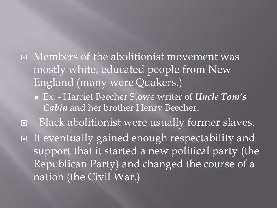 Members of the abolitionist movement was mostly white, educated people from New England (many were Quakers.) Ex. - Harriet Beecher Stowe writer of Unc
