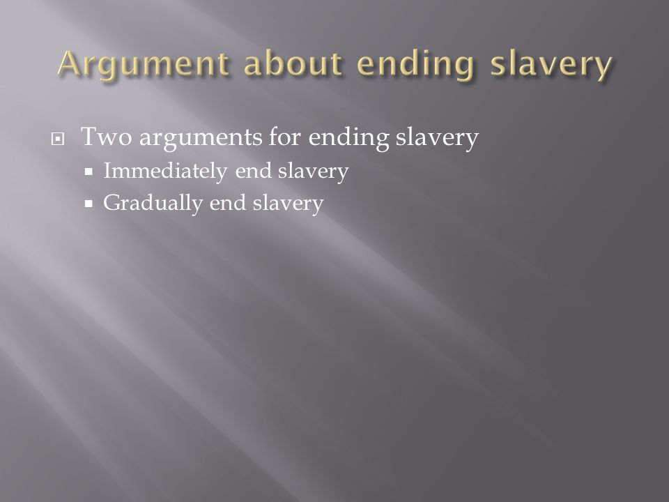 Two arguments for ending slavery Immediately end slavery Gradually end slavery