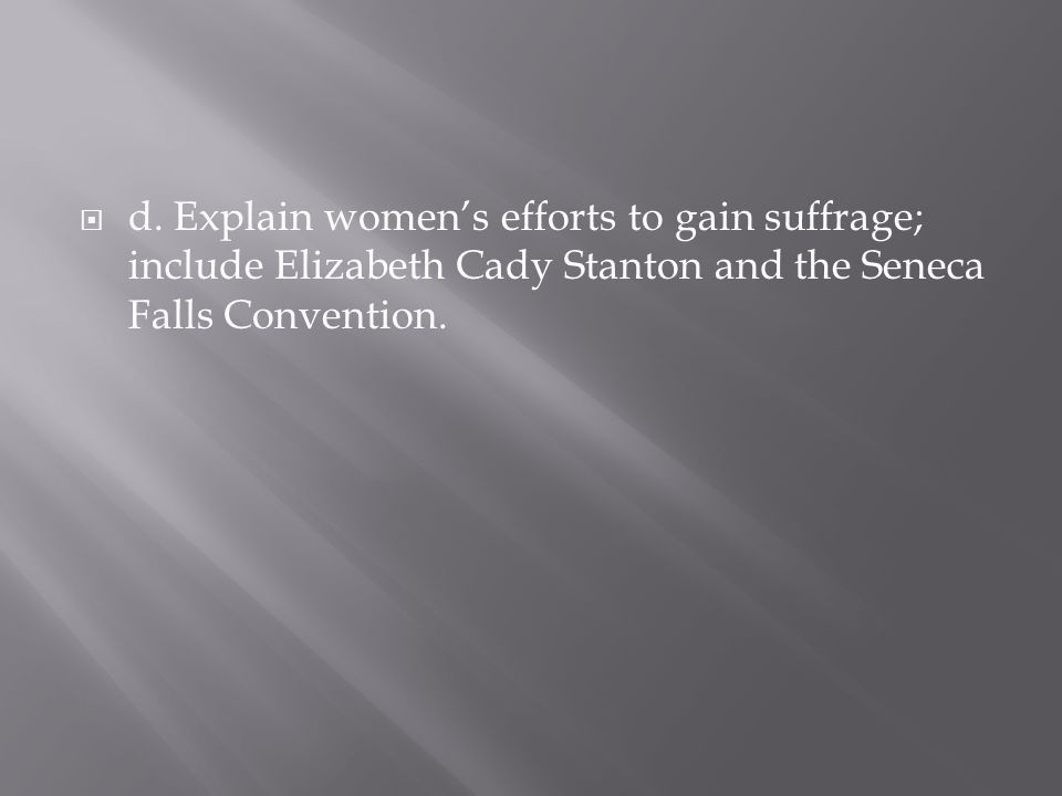 d. Explain womens efforts to gain suffrage; include Elizabeth Cady Stanton and the Seneca Falls Convention.