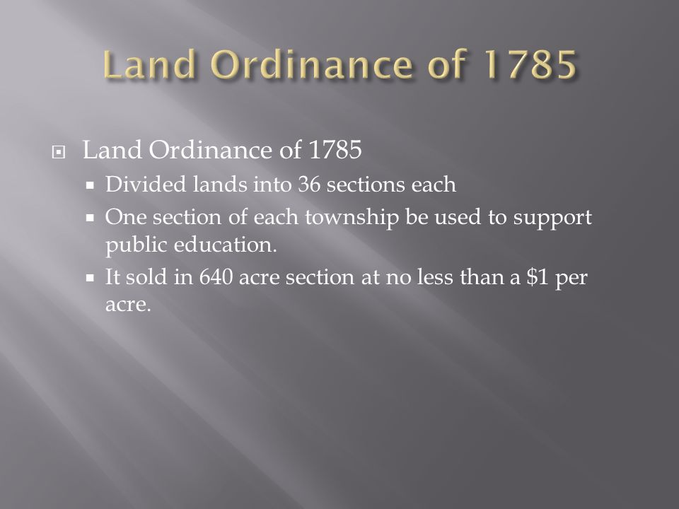 Land Ordinance of 1785 Divided lands into 36 sections each One section of each township be used to support public education. It sold in 640 acre secti