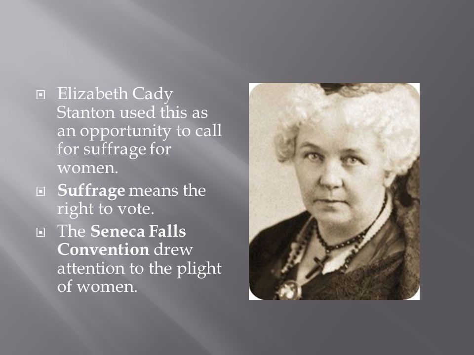 Elizabeth Cady Stanton used this as an opportunity to call for suffrage for women. Suffrage means the right to vote. The Seneca Falls Convention drew