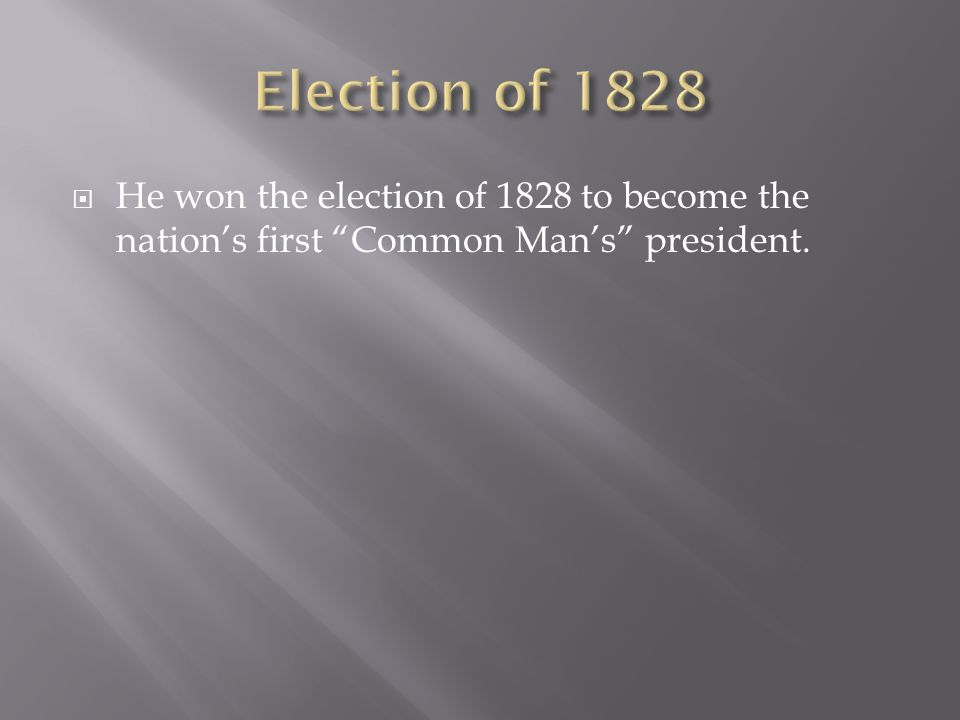 He won the election of 1828 to become the nations first Common Mans president.