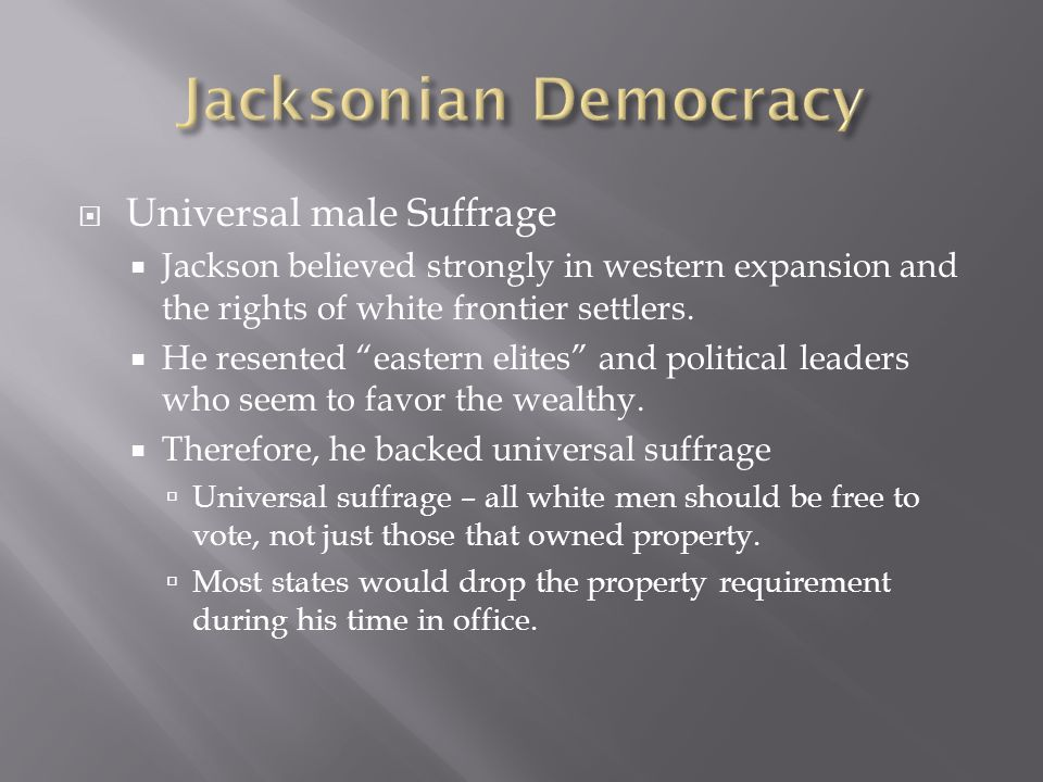 Universal male Suffrage Jackson believed strongly in western expansion and the rights of white frontier settlers. He resented eastern elites and polit