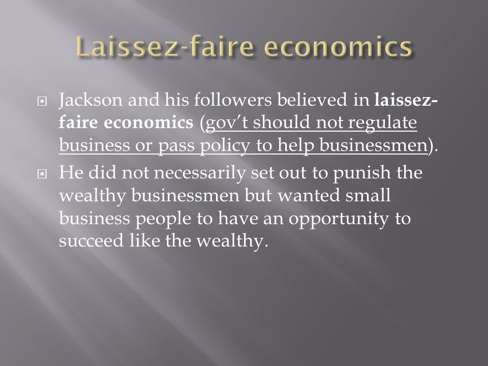 Jackson and his followers believed in laissez- faire economics (govt should not regulate business or pass policy to help businessmen). He did not nece