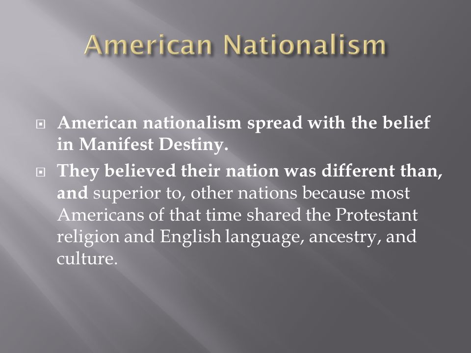 American nationalism spread with the belief in Manifest Destiny. They believed their nation was different than, and superior to, other nations because