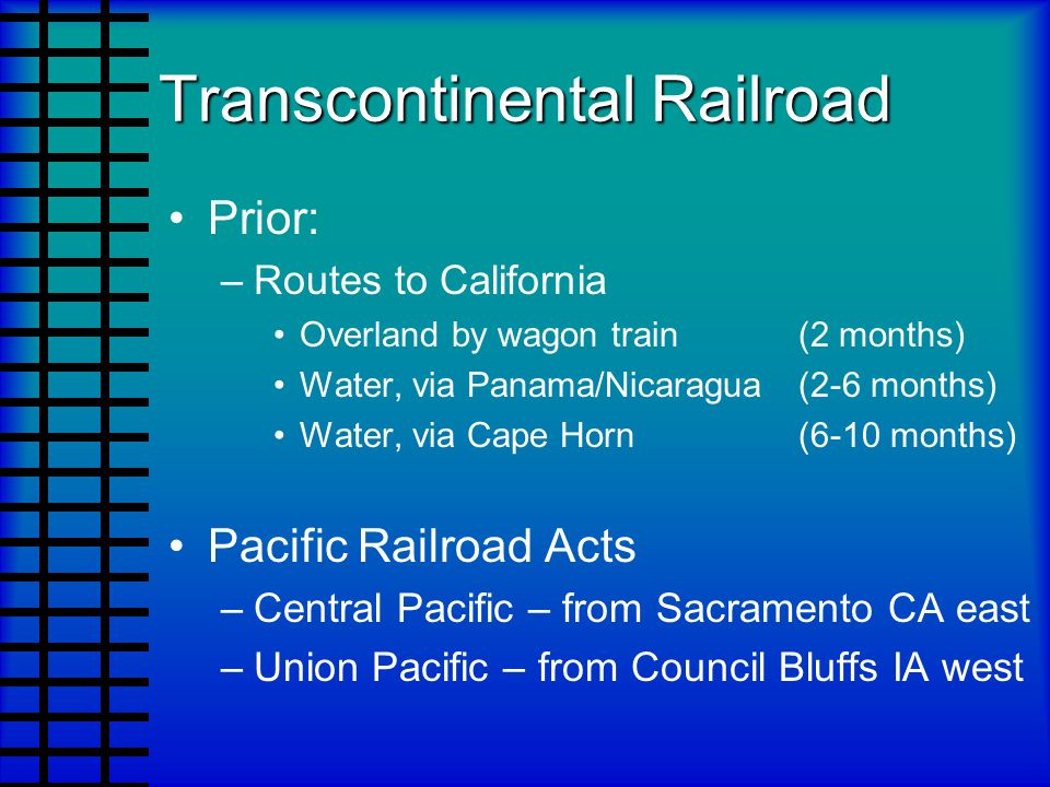Transcontinental Railroad Prior: –Routes to California Overland by wagon train (2 months) Water, via Panama/Nicaragua (2-6 months) Water, via Cape Hor