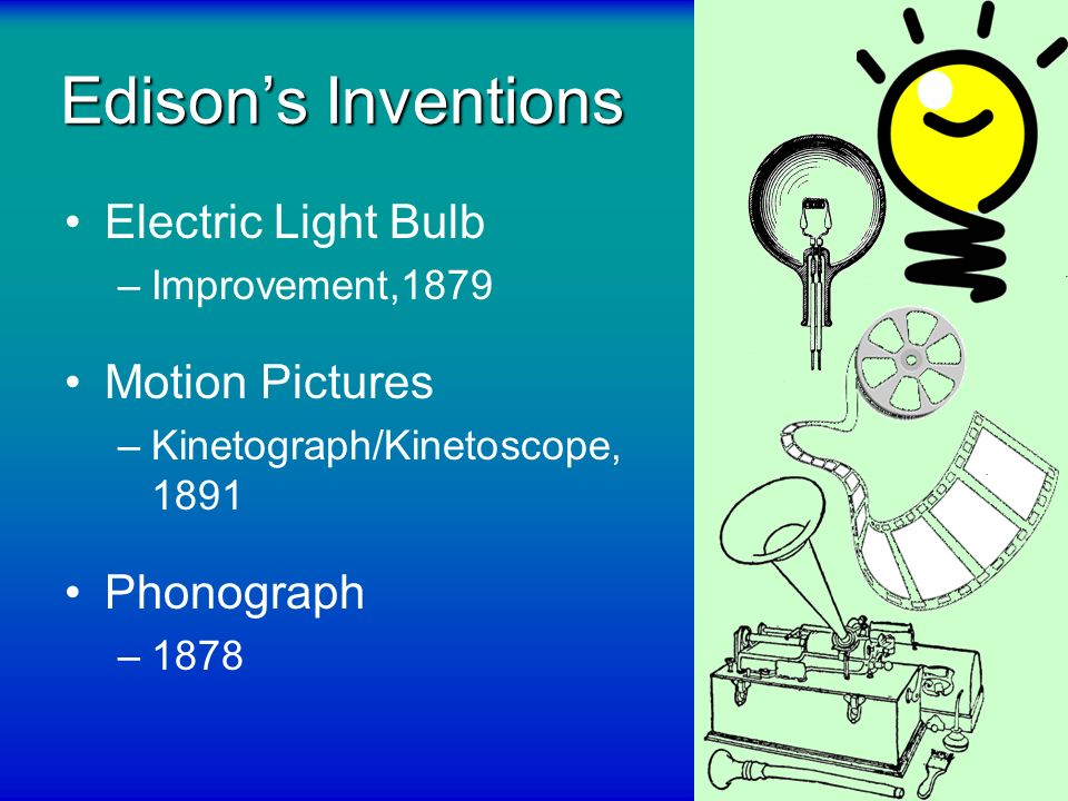 Edisons Inventions Electric Light Bulb –Improvement,1879 Motion Pictures –Kinetograph/Kinetoscope, 1891 Phonograph –1878