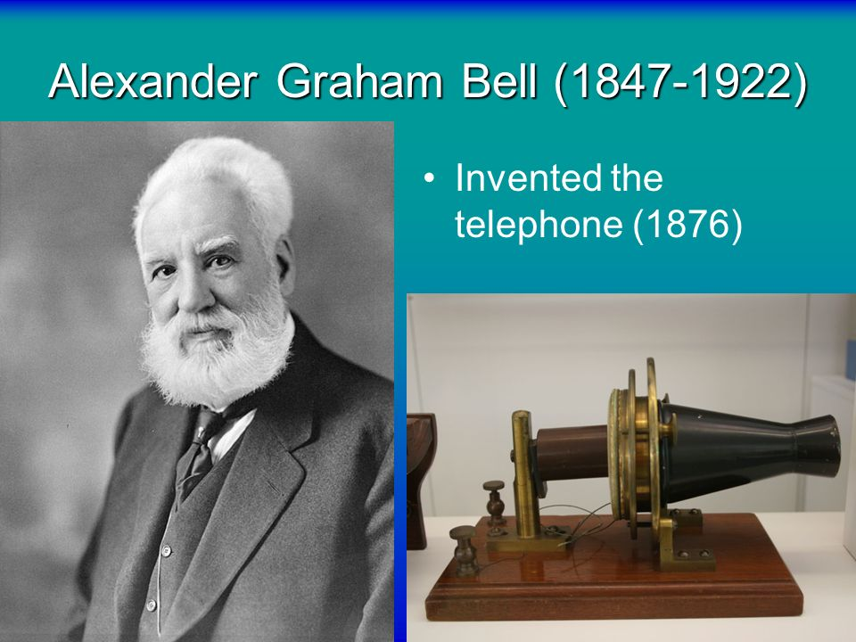 Alexander Graham Bell (1847-1922) Invented the telephone (1876)