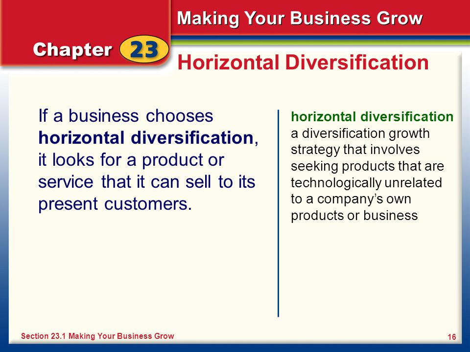 Making Your Business Grow 16 Horizontal Diversification If a business chooses horizontal diversification, it looks for a product or service that it ca