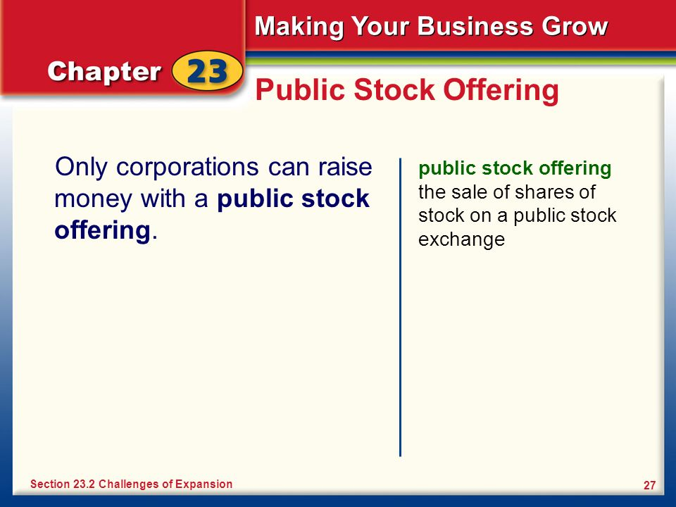 Making Your Business Grow 27 Public Stock Offering Only corporations can raise money with a public stock offering. public stock offering the sale of s