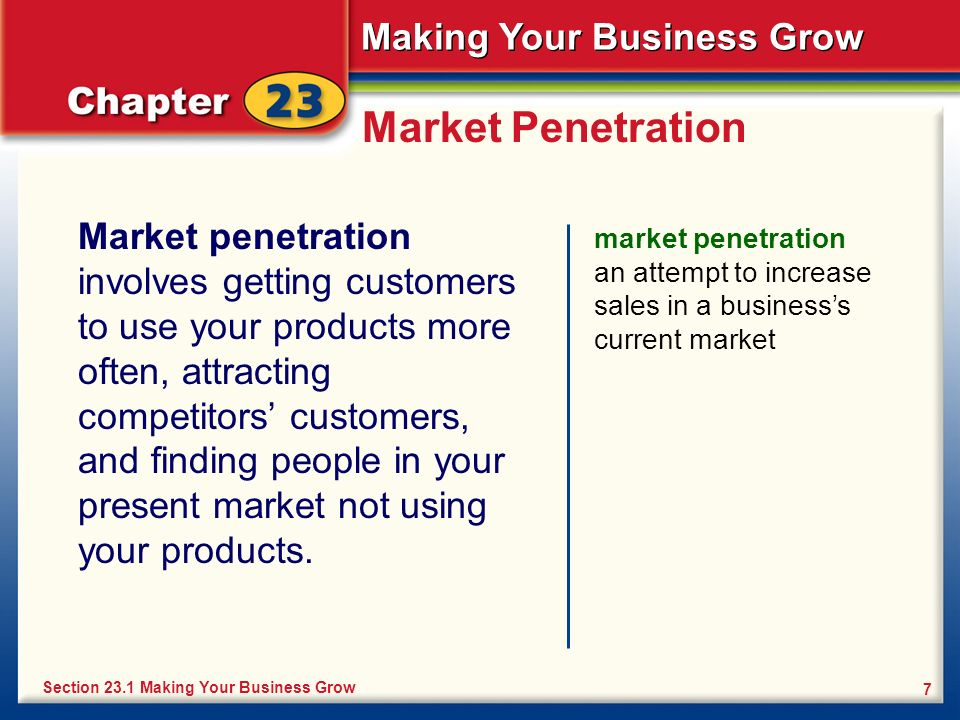 Making Your Business Grow 7 Market Penetration Market penetration involves getting customers to use your products more often, attracting competitors c