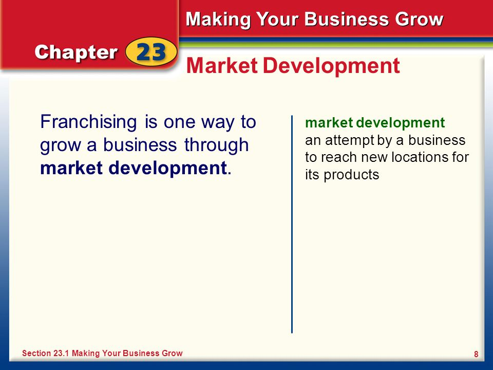 Making Your Business Grow 8 Market Development Franchising is one way to grow a business through market development. market development an attempt by