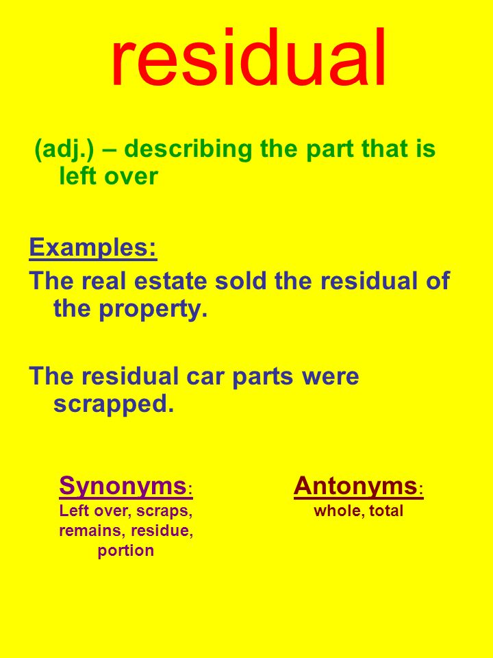 residual (adj.) – describing the part that is left over Examples: The real estate sold the residual of the property.
