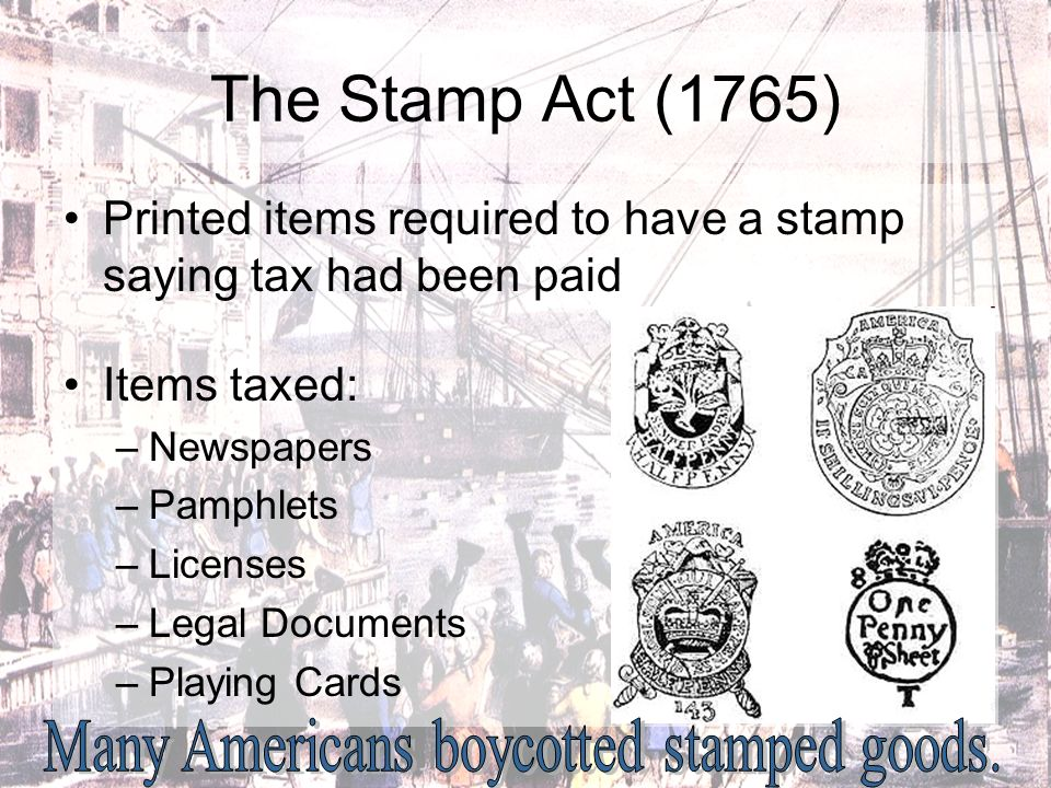 The Stamp Act (1765) Printed items required to have a stamp saying tax had been paid Items taxed: –Newspapers –Pamphlets –Licenses –Legal Documents –P
