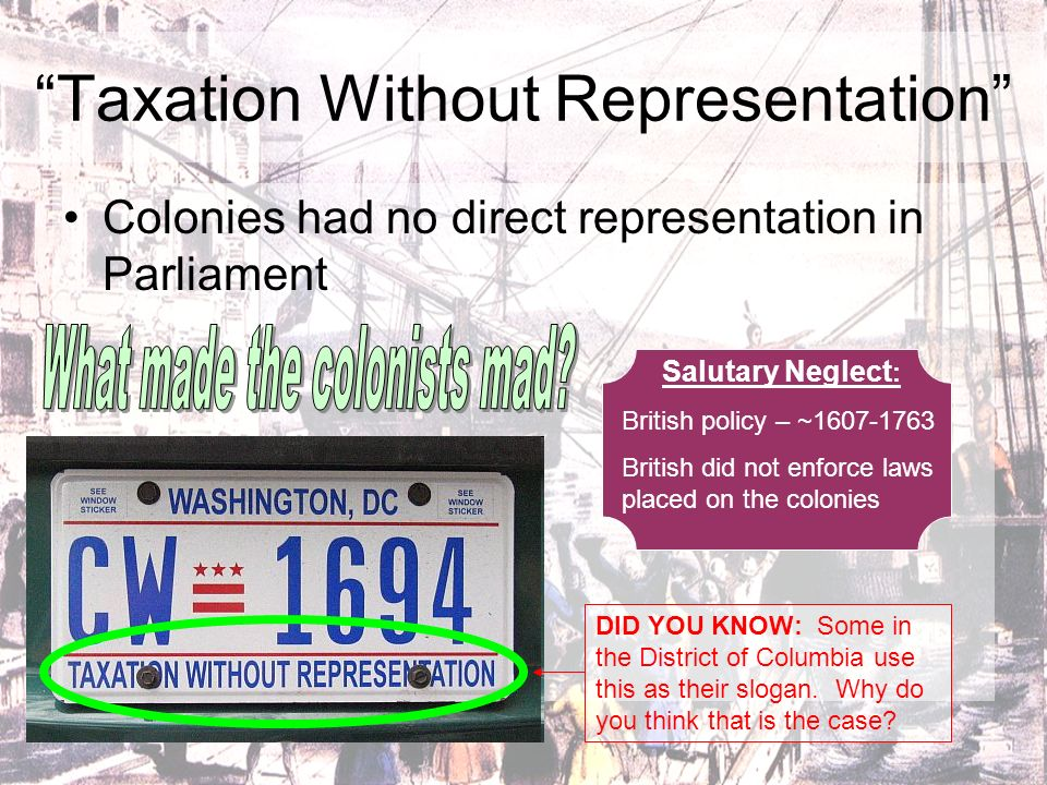 Taxation Without Representation Colonies had no direct representation in Parliament DID YOU KNOW: Some in the District of Columbia use this as their s