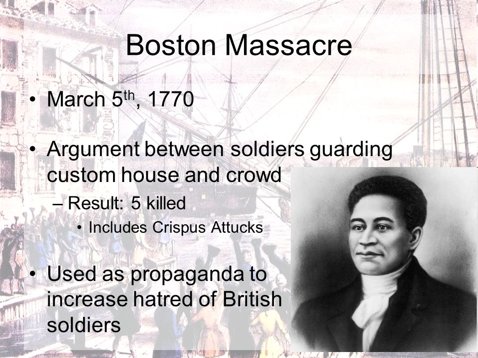 Boston Massacre March 5 th, 1770 Argument between soldiers guarding custom house and crowd –Result: 5 killed Includes Crispus Attucks Used as propagan