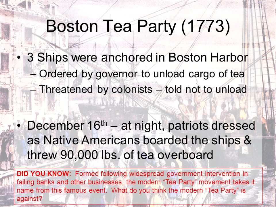 Boston Tea Party (1773) 3 Ships were anchored in Boston Harbor –Ordered by governor to unload cargo of tea –Threatened by colonists – told not to unlo