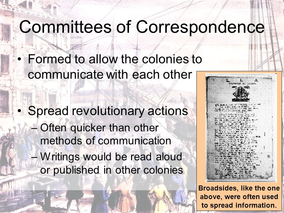 Committees of Correspondence Formed to allow the colonies to communicate with each other Spread revolutionary actions –O–Often quicker than other meth
