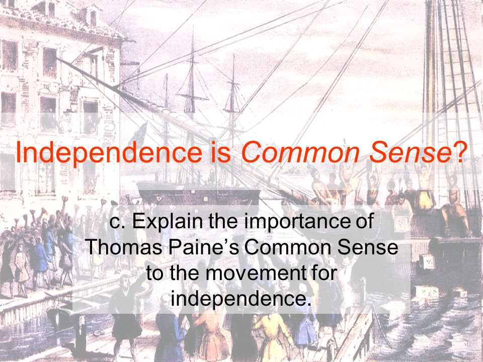 Independence is Common Sense? c. Explain the importance of Thomas Paines Common Sense to the movement for independence.