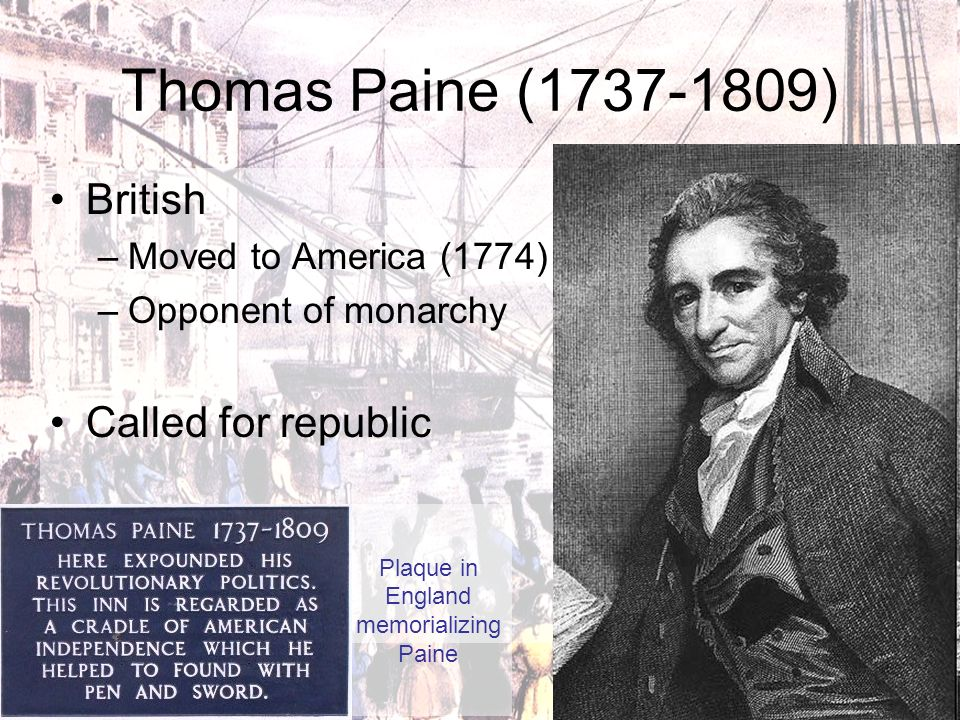 Thomas Paine (1737-1809) British –Moved to America (1774) –Opponent of monarchy Called for republic Plaque in England memorializing Paine