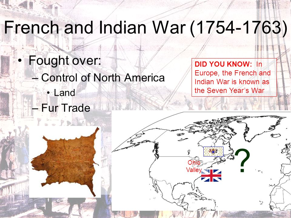 French and Indian War (1754-1763) Fought over: –Control of North America Land –Fur Trade ? DID YOU KNOW: In Europe, the French and Indian War is known