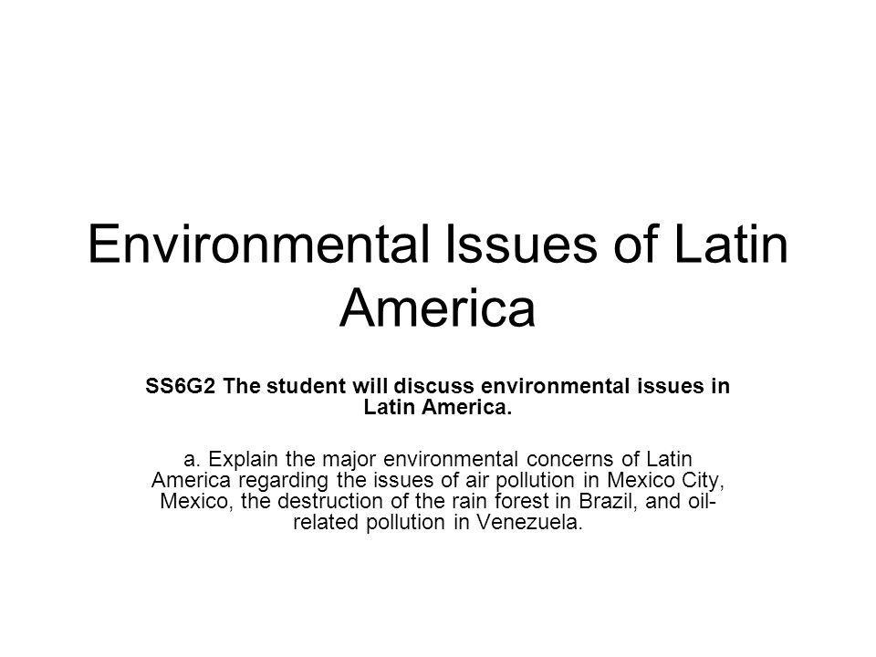 Environmental Issues of Latin America SS6G2 The student will discuss environmental issues in Latin America. a. Explain the major environmental concern