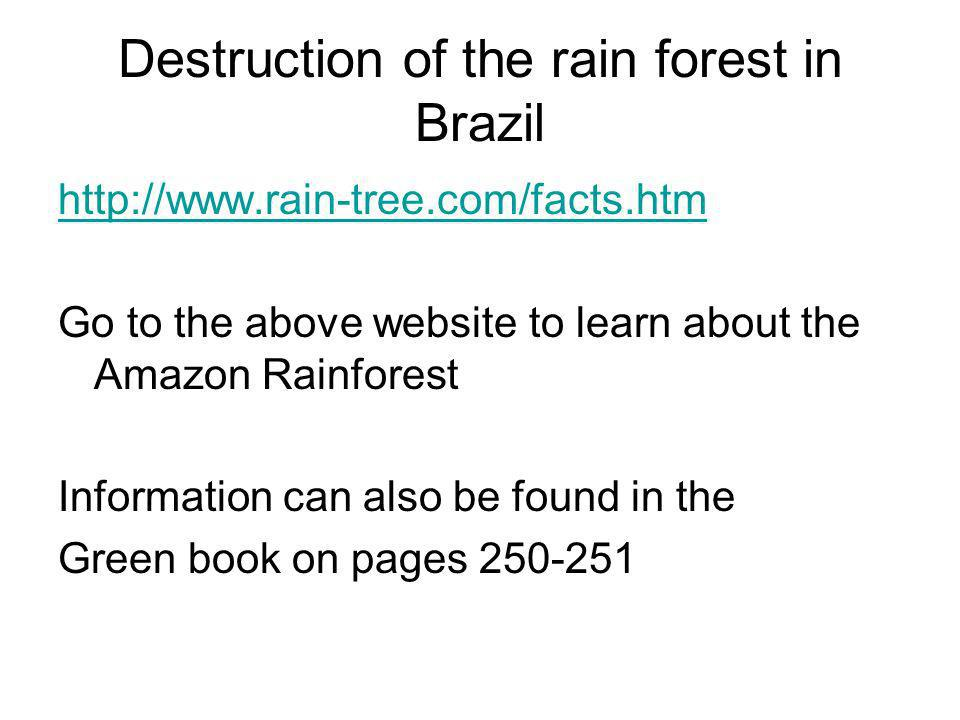 Destruction of the rain forest in Brazil http://www.rain-tree.com/facts.htm Go to the above website to learn about the Amazon Rainforest Information c