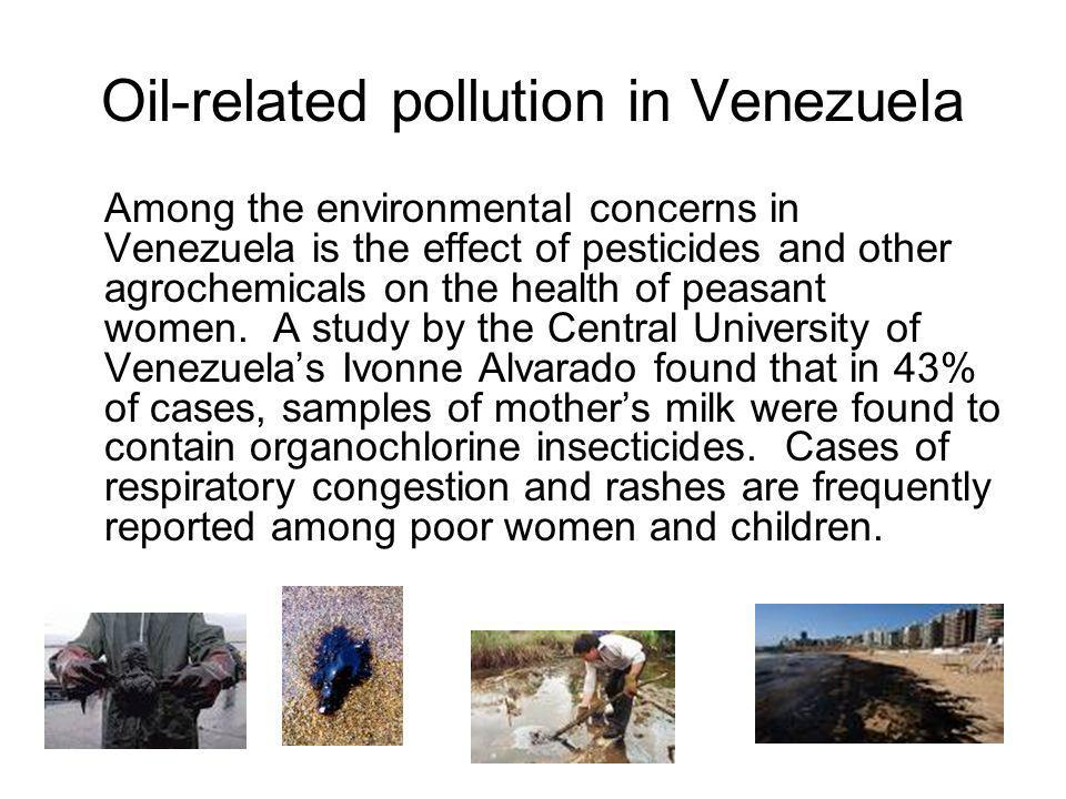 Oil-related pollution in Venezuela Among the environmental concerns in Venezuela is the effect of pesticides and other agrochemicals on the health of