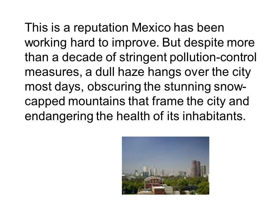 This is a reputation Mexico has been working hard to improve. But despite more than a decade of stringent pollution-control measures, a dull haze hang